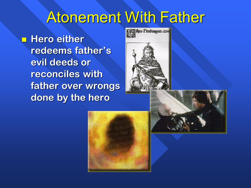 Atonement With Father Hero either redeems father's evil deeds or reconciles with father over wrongs done by the hero.