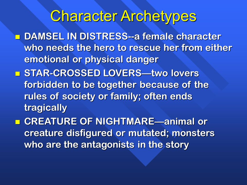 Character Archetypes DAMSEL IN DISTRESS--a female character who needs the hero to rescue her from either emotional or physical danger.
