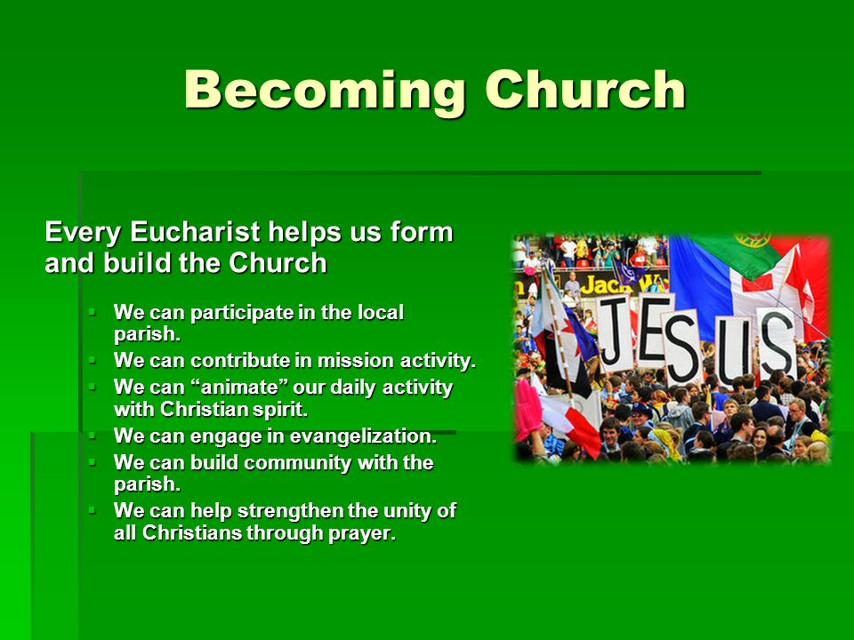 Becoming Church Every Eucharist helps us form and build the Church