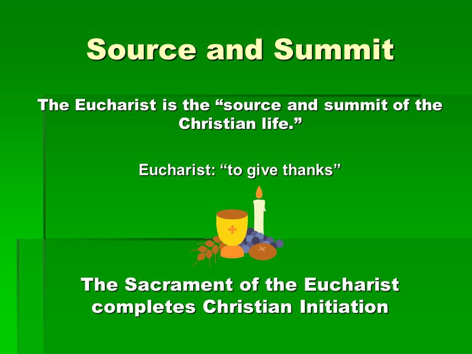 Source and Summit The Eucharist is the source and summit of the Christian life. Eucharist: to give thanks