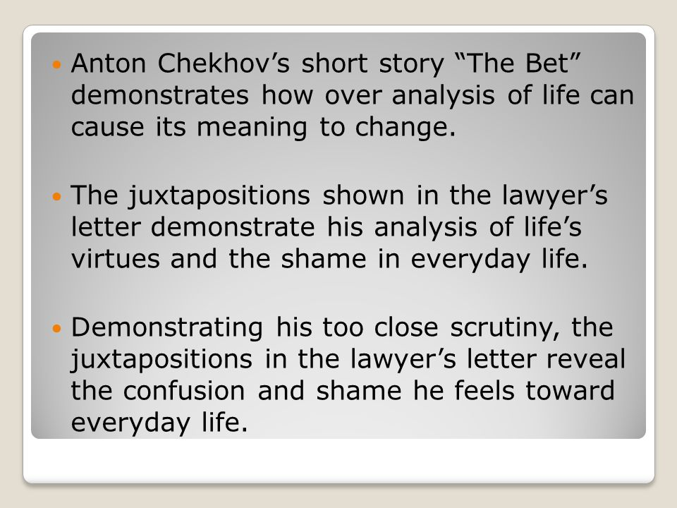 Anton Chekhov's short story The Bet demonstrates how over analysis of life can cause its meaning to change.