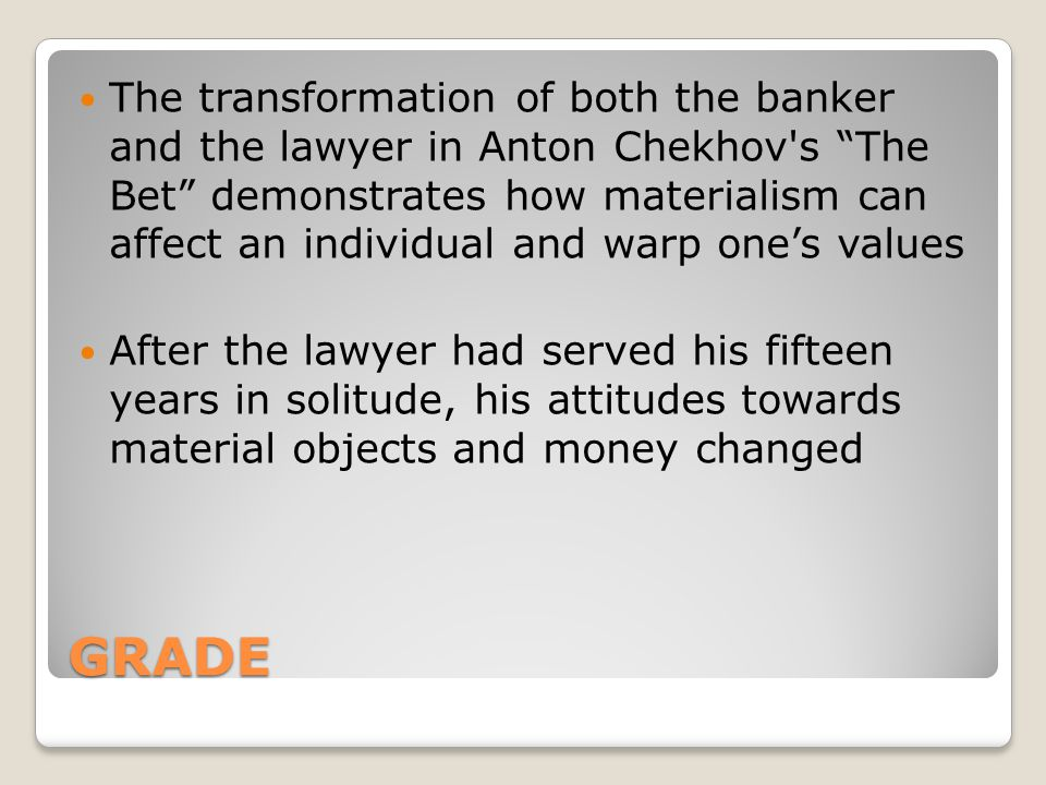 The transformation of both the banker and the lawyer in Anton Chekhov s The Bet demonstrates how materialism can affect an individual and warp one's values