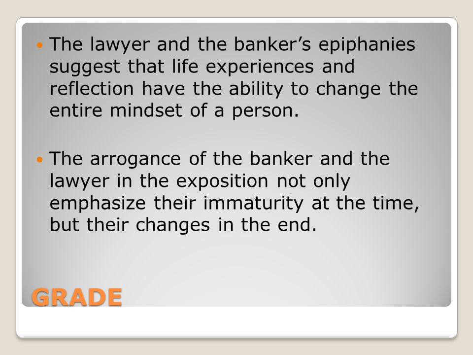 The lawyer and the banker's epiphanies suggest that life experiences and reflection have the ability to change the entire mindset of a person.