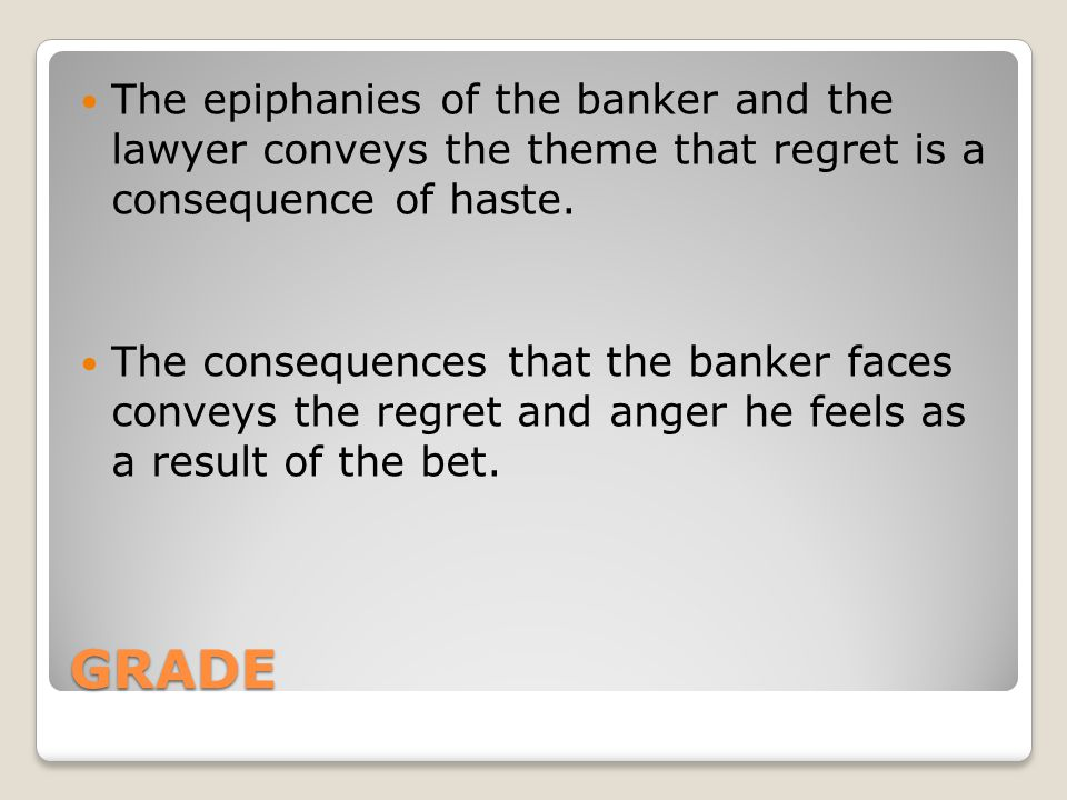 The epiphanies of the banker and the lawyer conveys the theme that regret is a consequence of haste.