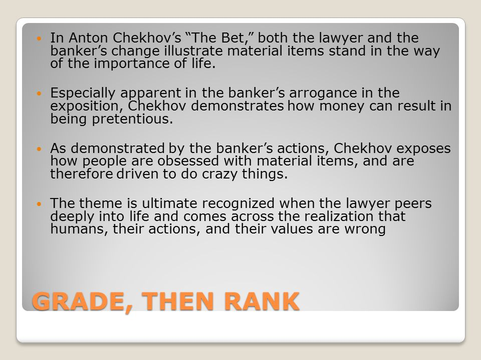 In Anton Chekhov's The Bet, both the lawyer and the banker's change illustrate material items stand in the way of the importance of life.