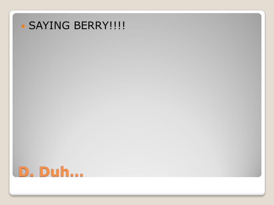 SAYING BERRY!!!! D. Duh…