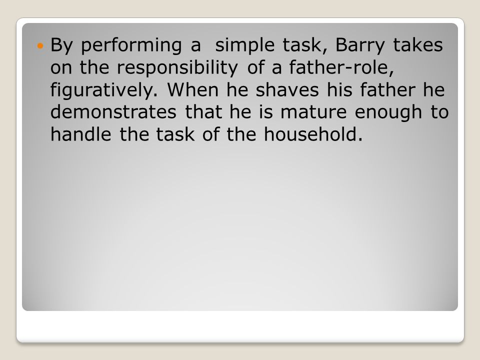 By performing a simple task, Barry takes on the responsibility of a father-role, figuratively.