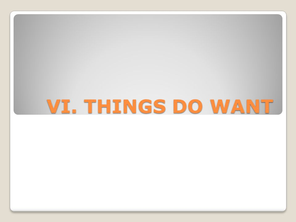 VI. THINGS DO WANT