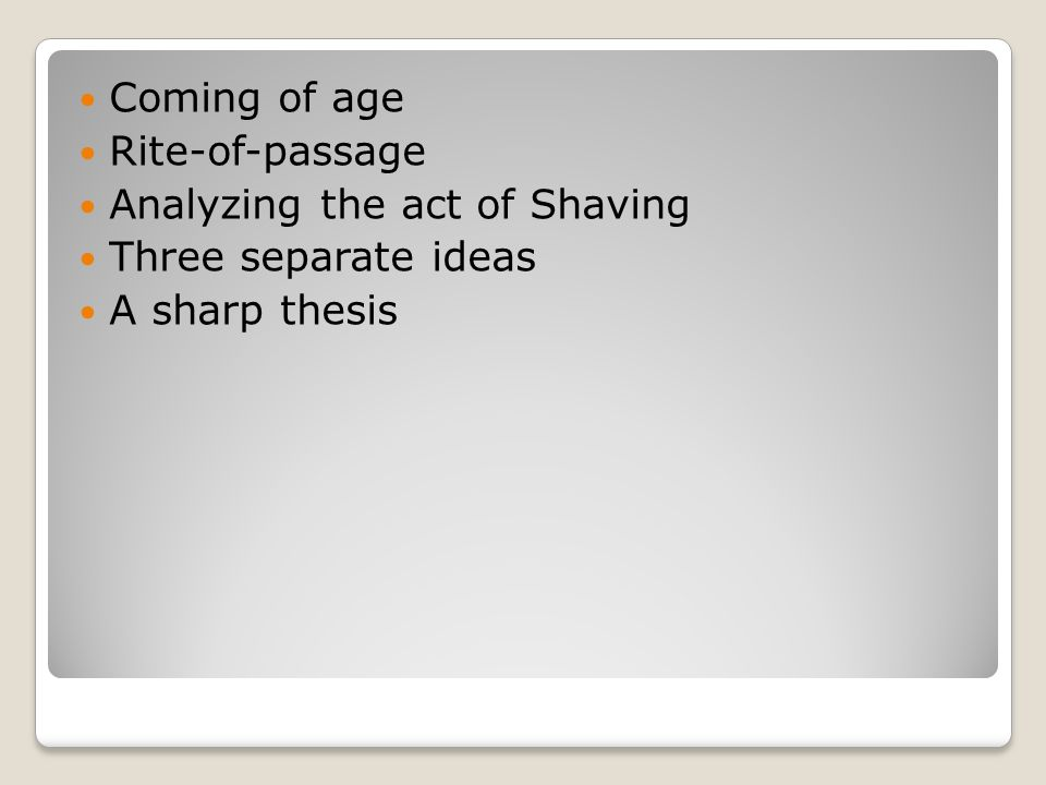 Coming of age Rite-of-passage Analyzing the act of Shaving Three separate ideas A sharp thesis