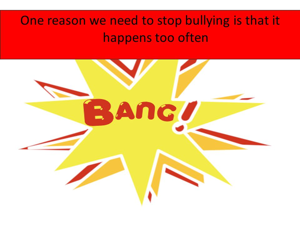 One reason we need to stop bullying is that it happens too often