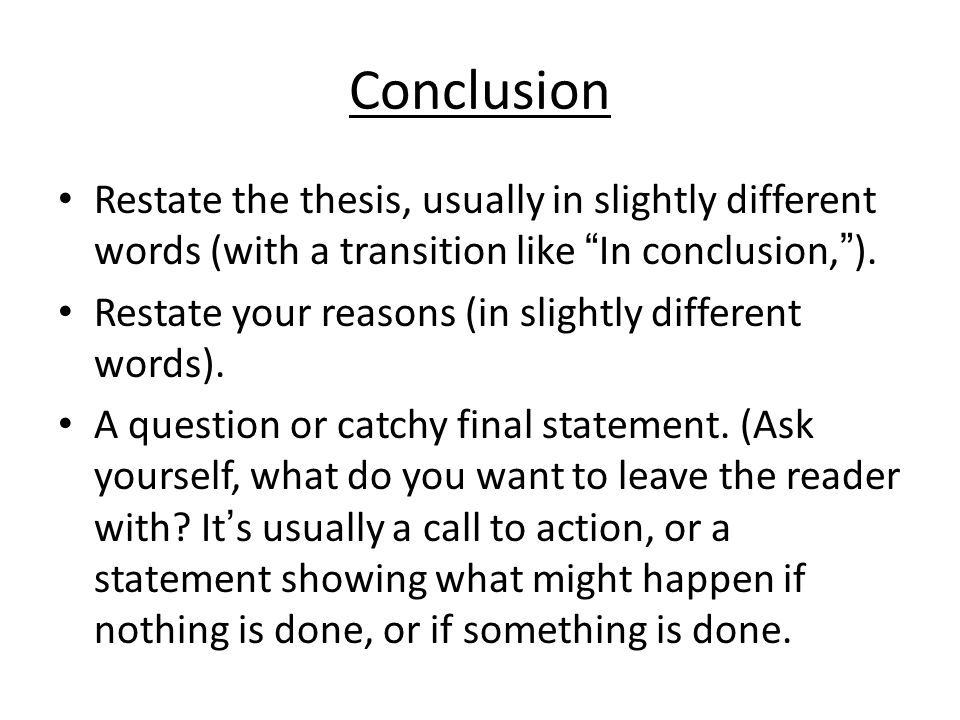 Conclusion Restate the thesis, usually in slightly different words (with a transition like In conclusion, ).