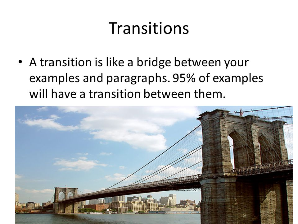 Transitions A transition is like a bridge between your examples and paragraphs. 95% of examples will have a transition between them.