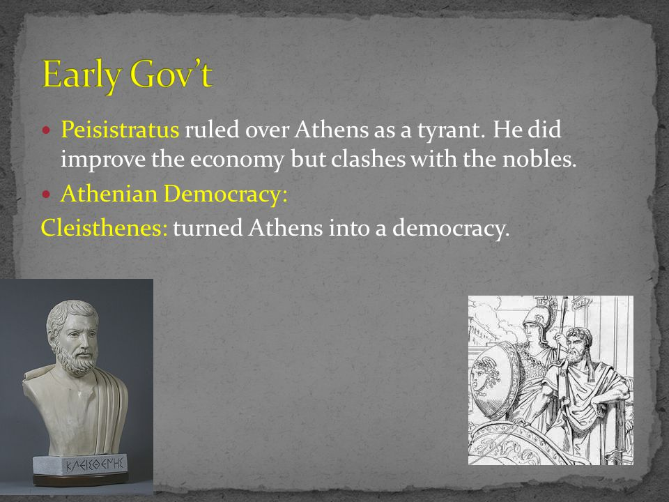 Early Gov't Peisistratus ruled over Athens as a tyrant. He did improve the economy but clashes with the nobles.