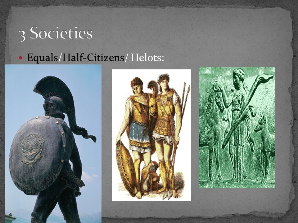 3 Societies Equals/Half-Citizens/ Helots: