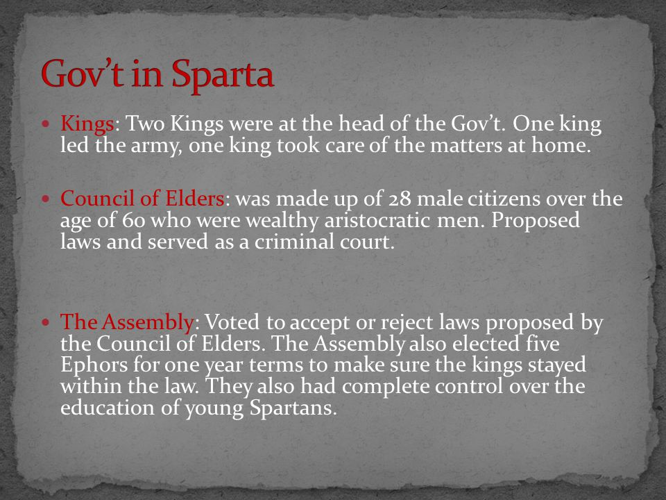 Gov't in Sparta Kings: Two Kings were at the head of the Gov't. One king led the army, one king took care of the matters at home.