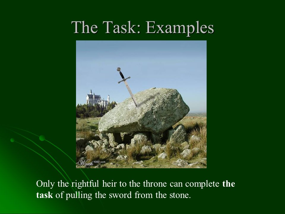 The Task: Examples Only the rightful heir to the throne can complete the task of pulling the sword from the stone.