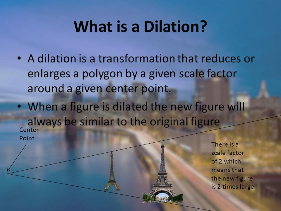 What is a Dilation A dilation is a transformation that reduces or enlarges a polygon by a given scale factor around a given center point.