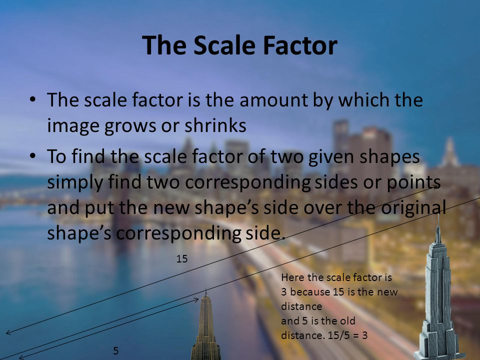 The Scale Factor The scale factor is the amount by which the image grows or shrinks.