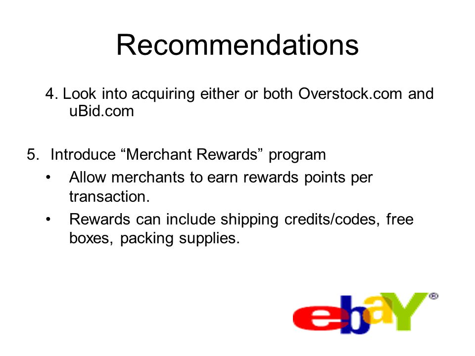 Recommendations 4. Look into acquiring either or both Overstock.com and uBid.com. Introduce Merchant Rewards program.