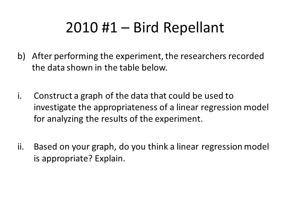 2010 #1 – Bird Repellant After performing the experiment, the researchers recorded the data shown in the table below.