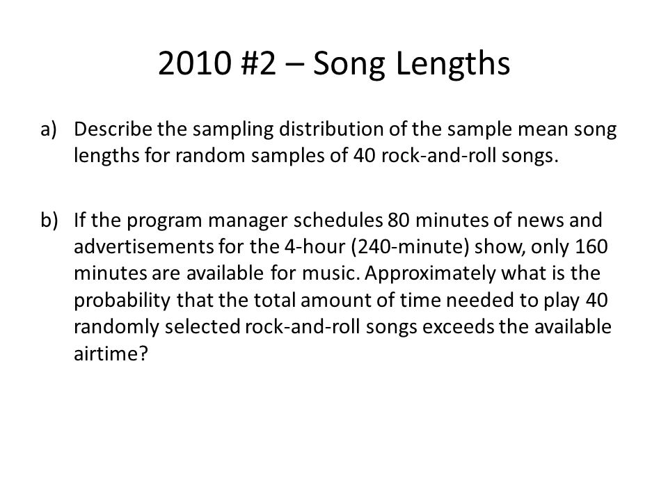 2010 #2 – Song Lengths Describe the sampling distribution of the sample mean song lengths for random samples of 40 rock-and-roll songs.