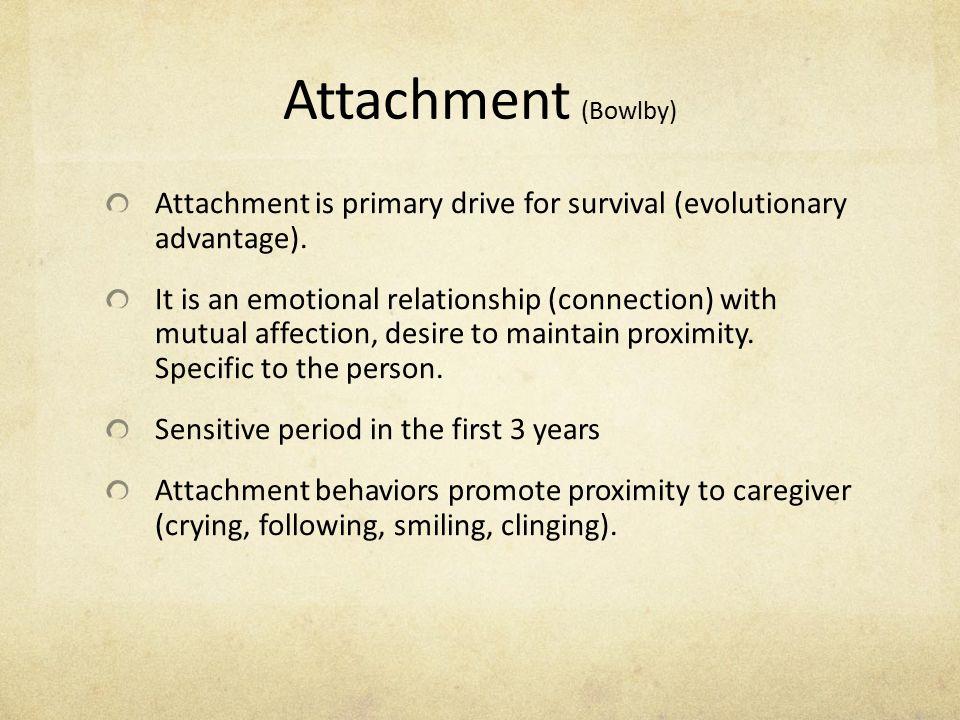 Attachment (Bowlby) Attachment is primary drive for survival (evolutionary advantage).