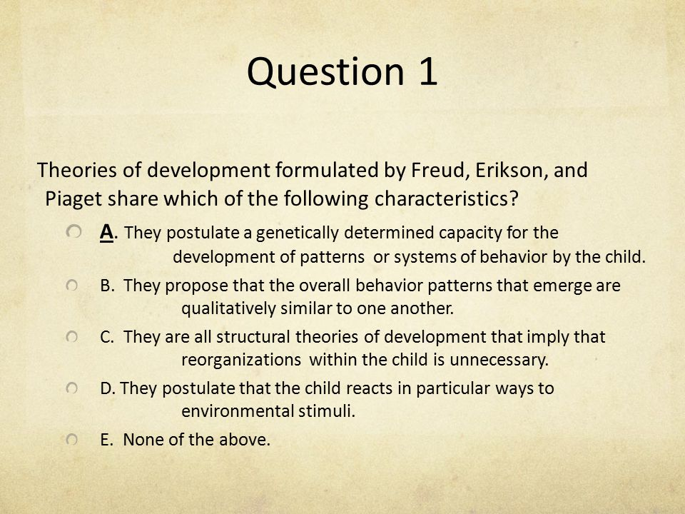 Question 1 Theories of development formulated by Freud, Erikson, and Piaget share which of the following characteristics