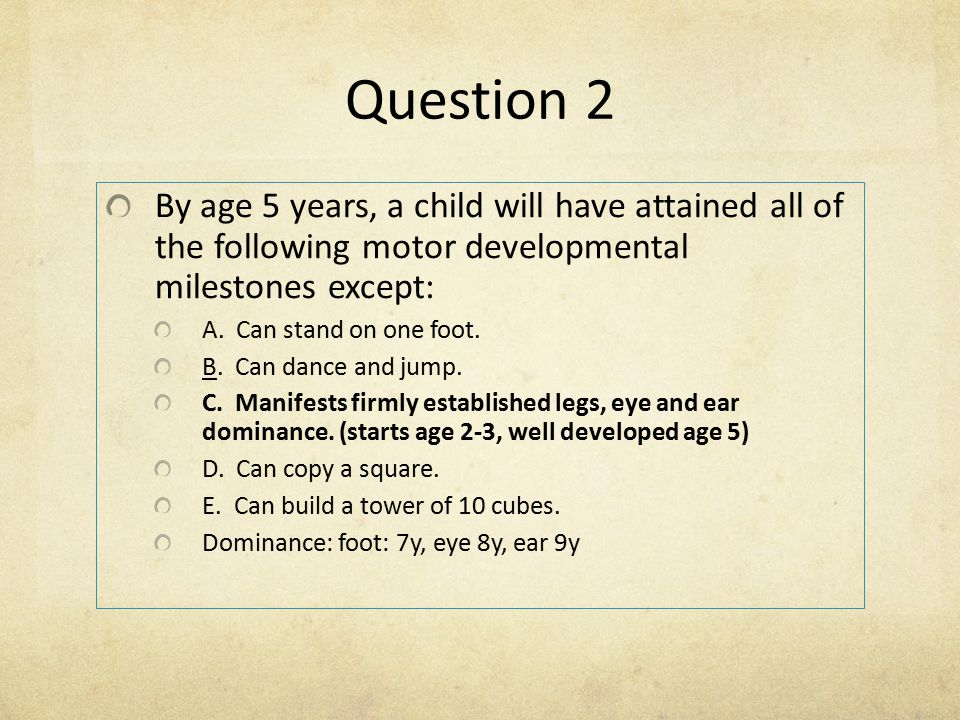 Question 2 By age 5 years, a child will have attained all of the following motor developmental milestones except: