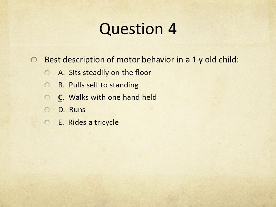 Question 4 Best description of motor behavior in a 1 y old child: