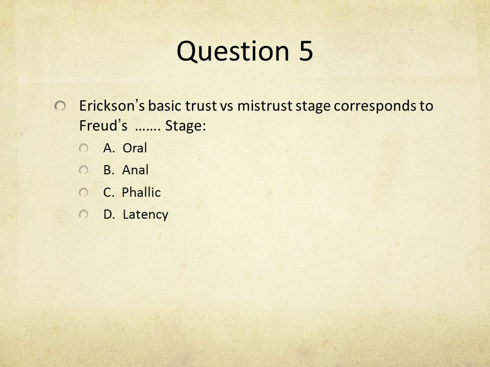 Question 5 Erickson's basic trust vs mistrust stage corresponds to Freud's ……. Stage: A. Oral. B. Anal.