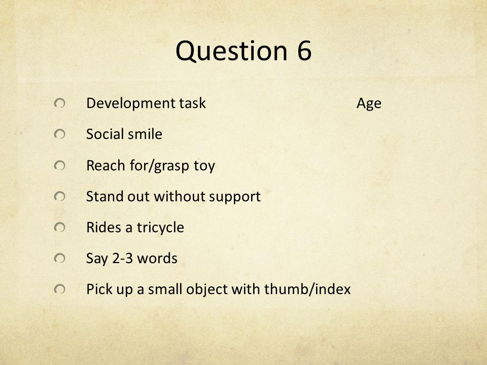 Question 6 Development task Age Social smile Reach for/grasp toy