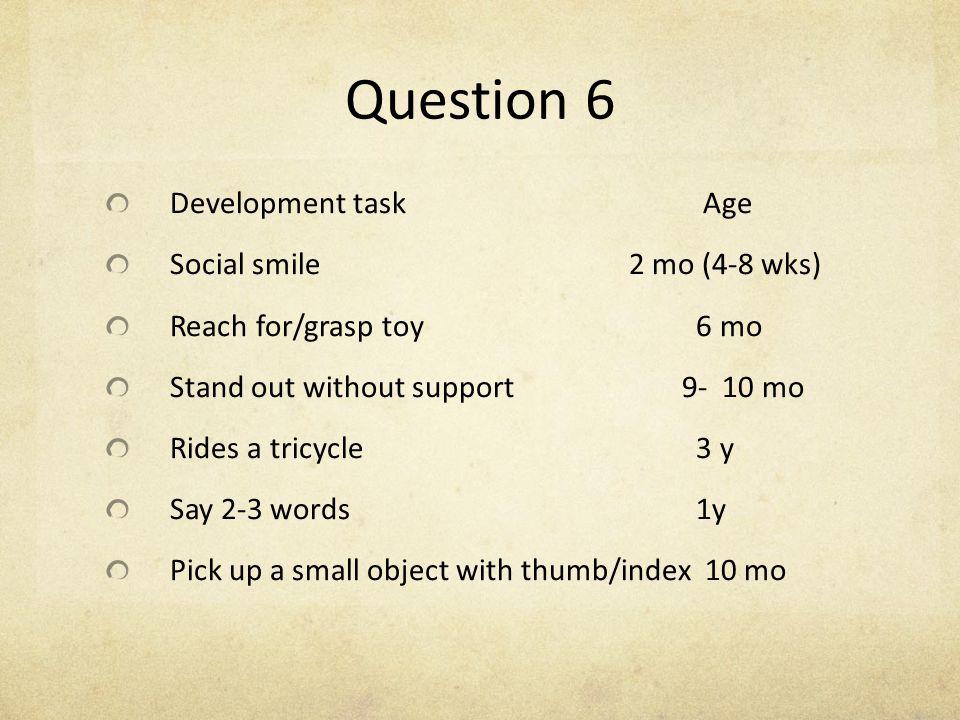 Question 6 Development task Age Social smile 2 mo (4-8 wks)