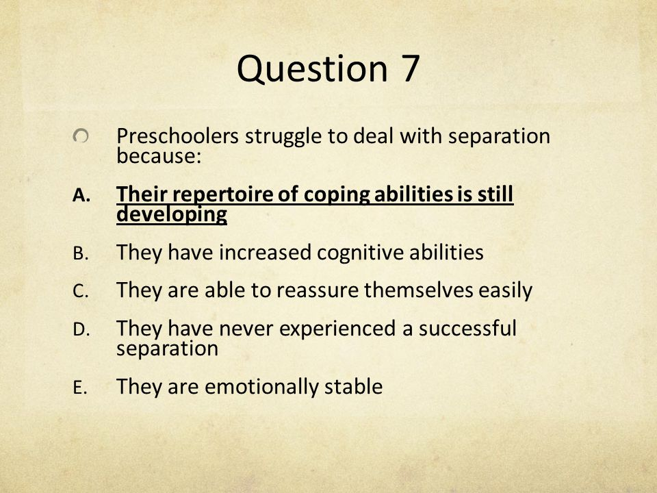 Question 7 Preschoolers struggle to deal with separation because: