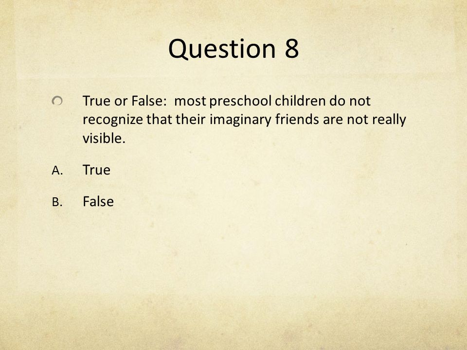 Question 8 True or False: most preschool children do not recognize that their imaginary friends are not really visible.