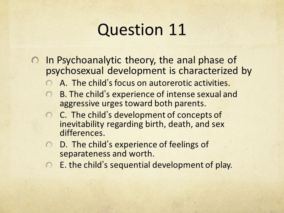 Question 11 In Psychoanalytic theory, the anal phase of psychosexual development is characterized by.