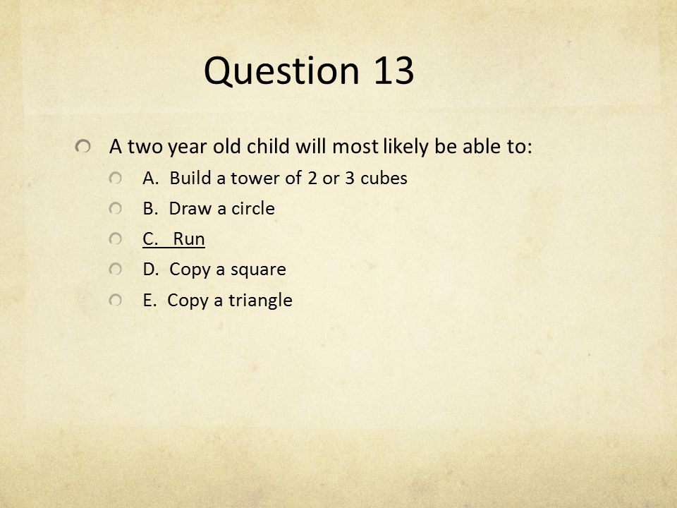 Question 13 A two year old child will most likely be able to: