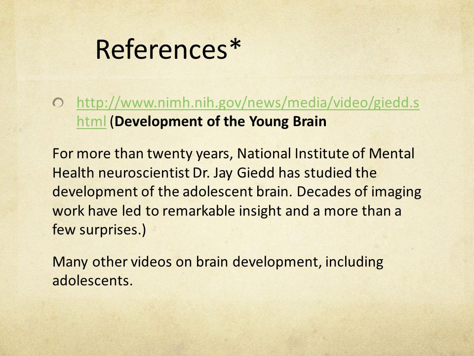 References* http://www.nimh.nih.gov/news/media/video/giedd.s html (Development of the Young Brain.