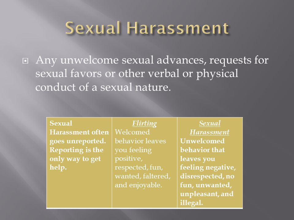Sexual Harassment Any unwelcome sexual advances, requests for sexual favors or other verbal or physical conduct of a sexual nature.