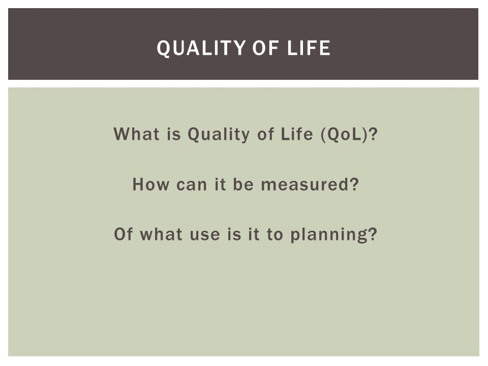 Quality of Life What is Quality of Life (QoL) How can it be measured Of what use is it to planning