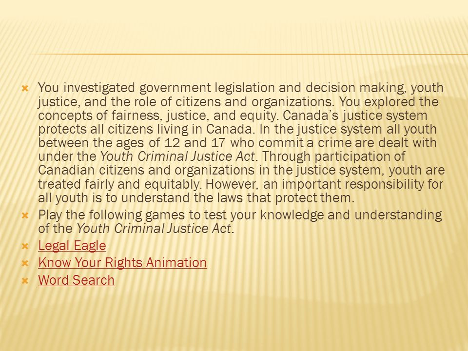 You investigated government legislation and decision making, youth justice, and the role of citizens and organizations. You explored the concepts of fairness, justice, and equity. Canada's justice system protects all citizens living in Canada. In the justice system all youth between the ages of 12 and 17 who commit a crime are dealt with under the Youth Criminal Justice Act. Through participation of Canadian citizens and organizations in the justice system, youth are treated fairly and equitably. However, an important responsibility for all youth is to understand the laws that protect them.
