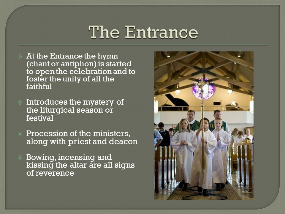 The Entrance At the Entrance the hymn (chant or antiphon) is started to open the celebration and to foster the unity of all the faithful.