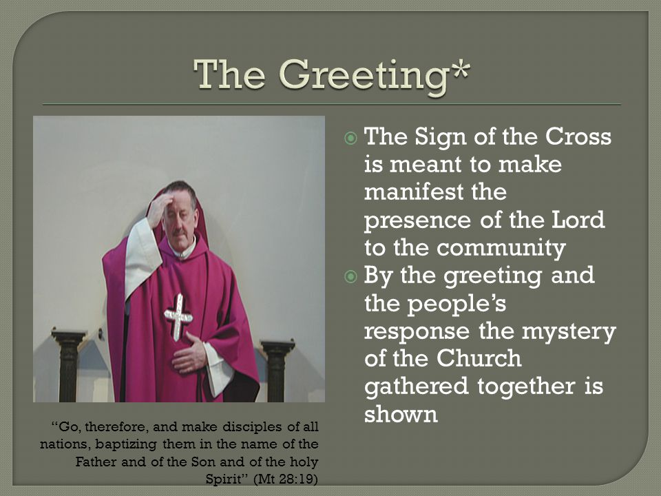 The Greeting* The Sign of the Cross is meant to make manifest the presence of the Lord to the community.
