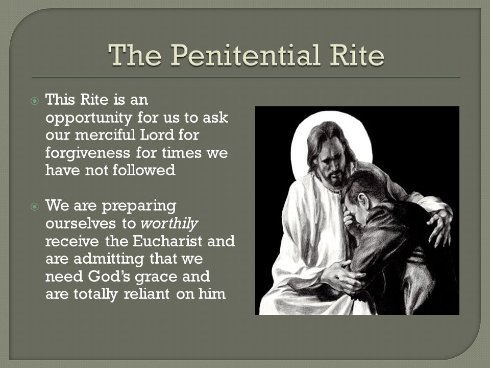 The Penitential Rite This Rite is an opportunity for us to ask our merciful Lord for forgiveness for times we have not followed.