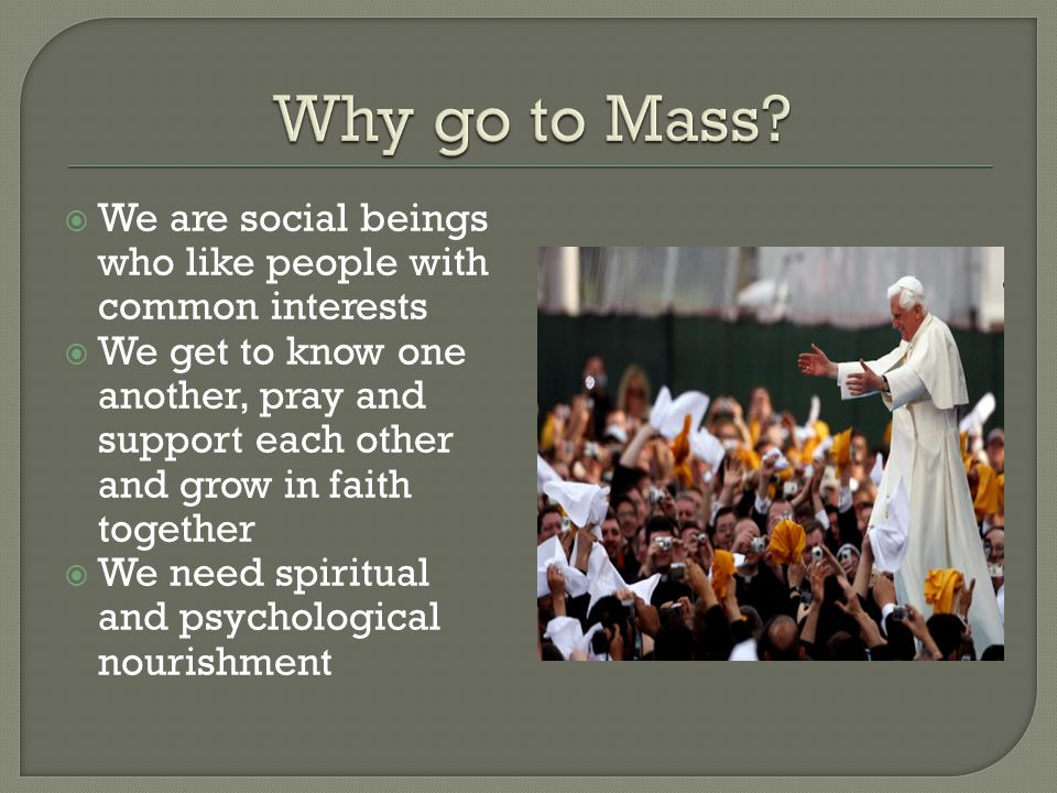 Why go to Mass We are social beings who like people with common interests.