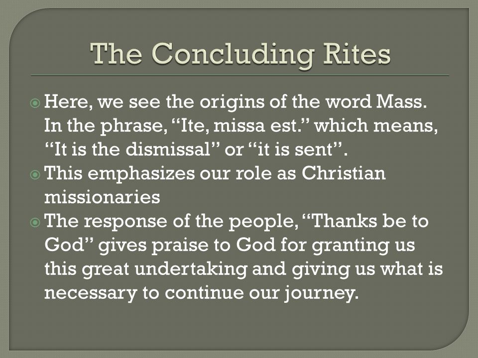 The Concluding Rites Here, we see the origins of the word Mass. In the phrase, Ite, missa est. which means, It is the dismissal or it is sent .