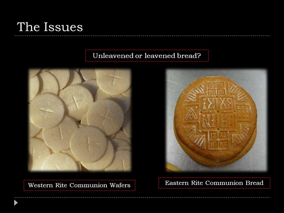 The Issues Unleavened or leavened bread Eastern Rite Communion Bread
