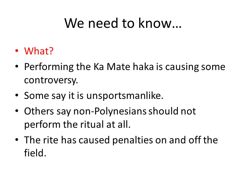 We need to know… What Performing the Ka Mate haka is causing some controversy. Some say it is unsportsmanlike.