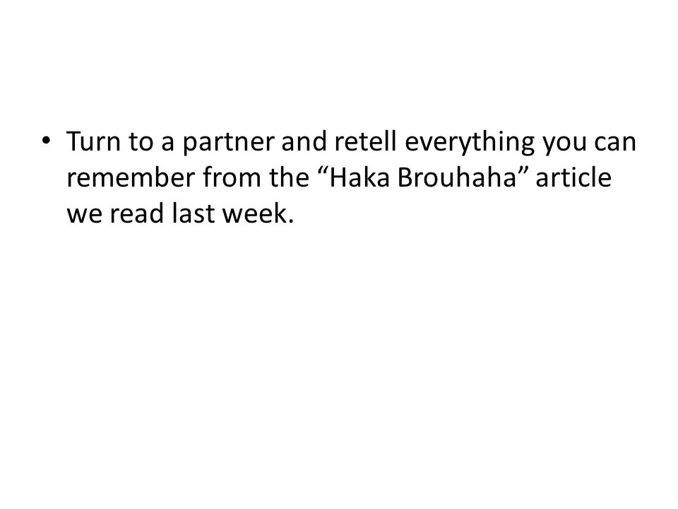 Turn to a partner and retell everything you can remember from the Haka Brouhaha article we read last week.