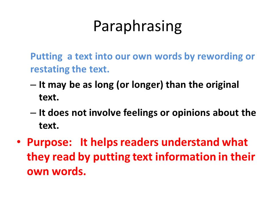 Paraphrasing Putting a text into our own words by rewording or restating the text. It may be as long (or longer) than the original text.