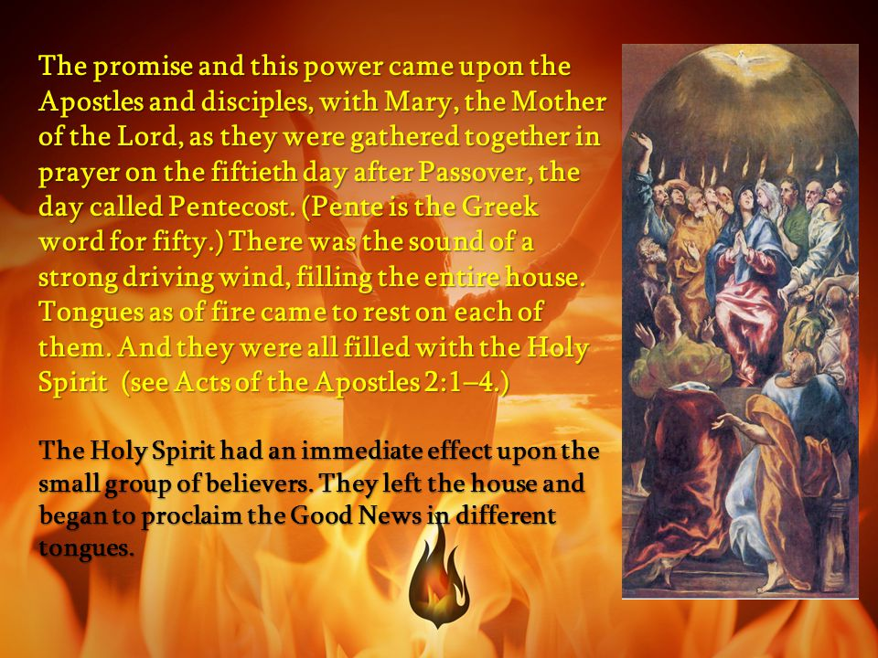 The promise and this power came upon the Apostles and disciples, with Mary, the Mother of the Lord, as they were gathered together in prayer on the fiftieth day after Passover, the day called Pentecost. (Pente is the Greek word for fifty.) There was the sound of a strong driving wind, filling the entire house. Tongues as of fire came to rest on each of them. And they were all filled with the Holy Spirit (see Acts of the Apostles 2:1–4.)